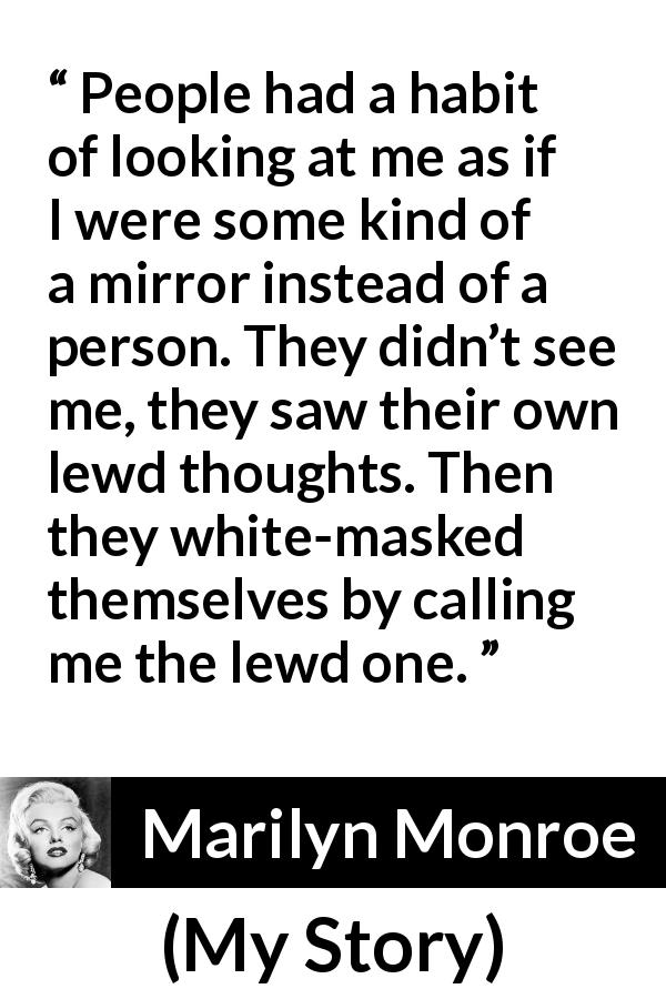 "Marilyn Monroe about lust (""My Story"", 1974) - People had a habit of looking at me as if I were some kind of a mirror instead of a person. They didn't see me, they saw their own lewd thoughts. Then they white-masked themselves by calling me the lewd one."