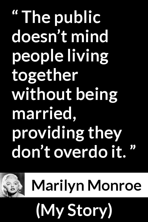 "Marilyn Monroe about marriage (""My Story"", 1974) - The public doesn't mind people living together without being married, providing they don't overdo it."