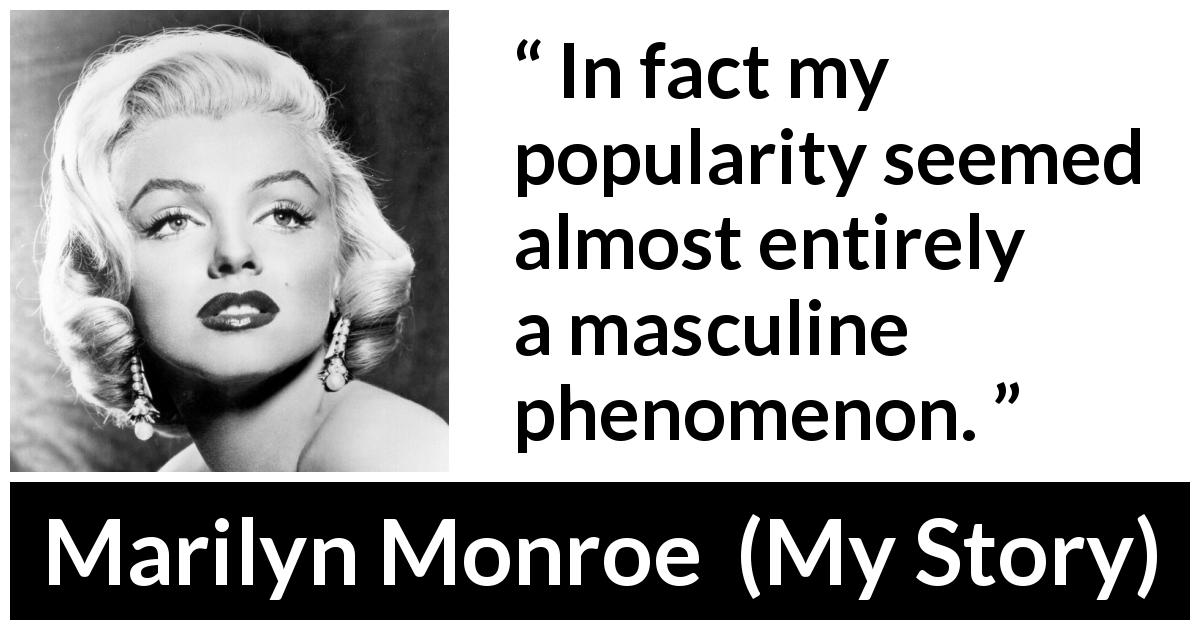 Marilyn Monroe - My Story - In fact my popularity seemed almost entirely a masculine phenomenon.