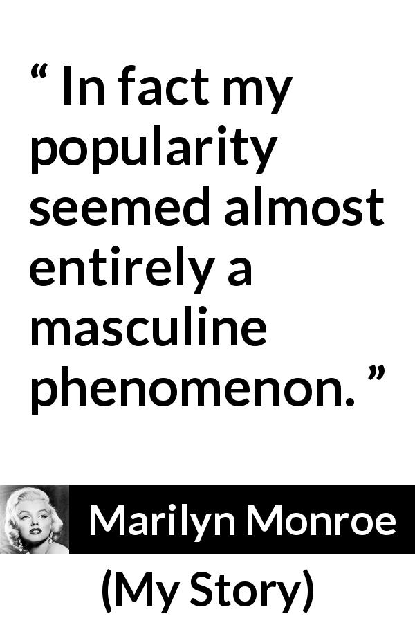 "Marilyn Monroe about men (""My Story"", 1974) - In fact my popularity seemed almost entirely a masculine phenomenon."