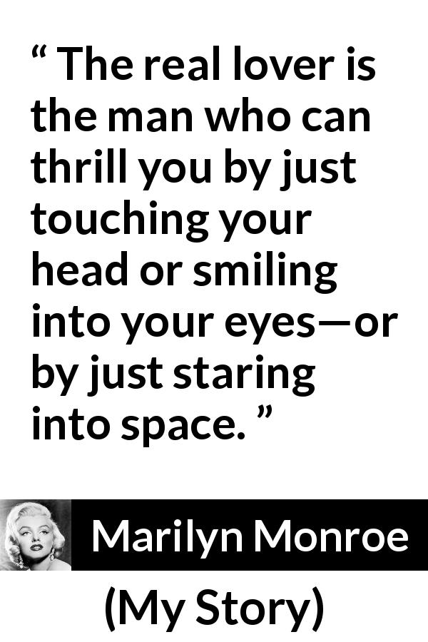 Marilyn Monroe - My Story - The real lover is the man who can thrill you by just touching your head or smiling into your eyes—or by just staring into space.