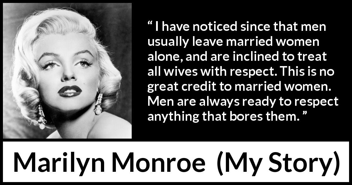 "Marilyn Monroe about women (""My Story"", 1974) - I have noticed since that men usually leave married women alone, and are inclined to treat all wives with respect. This is no great credit to married women. Men are always ready to respect anything that bores them."