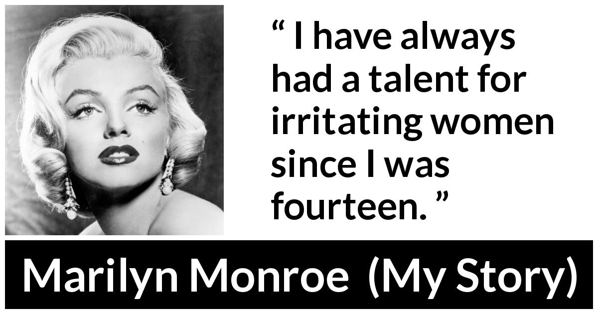 Marilyn Monroe quote about women from My Story (1974) - I have always had a talent for irritating women since I was fourteen.