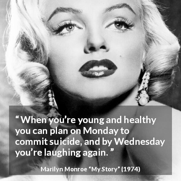 "Marilyn Monroe about youth (""My Story"", 1974) - When you're young and healthy you can plan on Monday to commit suicide, and by Wednesday you're laughing again."