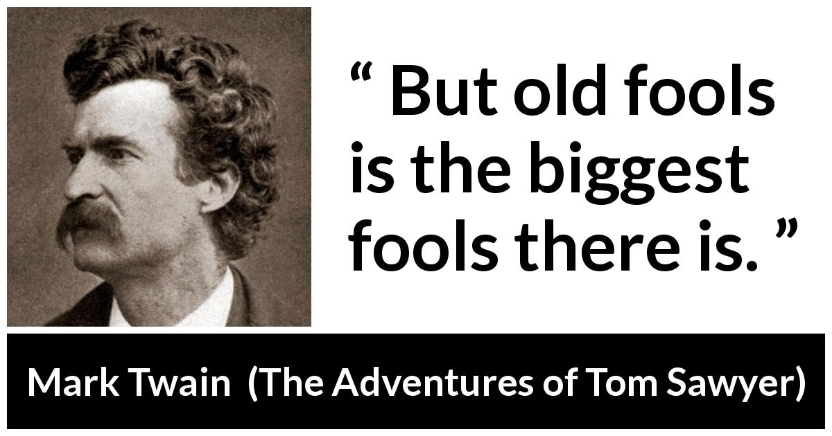 Mark Twain - The Adventures of Tom Sawyer - But old fools is the biggest fools there is.