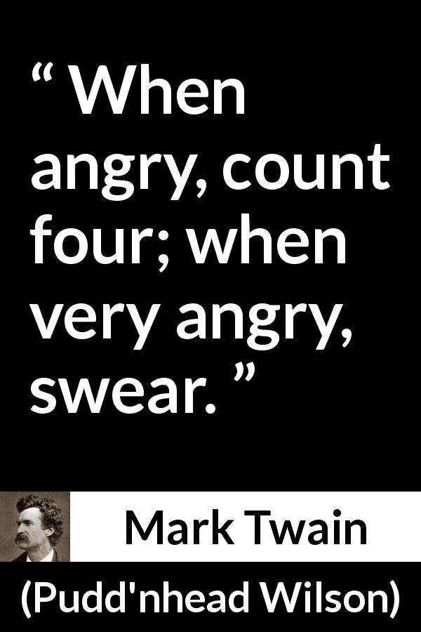 Mark Twain quote about anger from Pudd'nhead Wilson (1894) - When angry, count four; when very angry, swear.