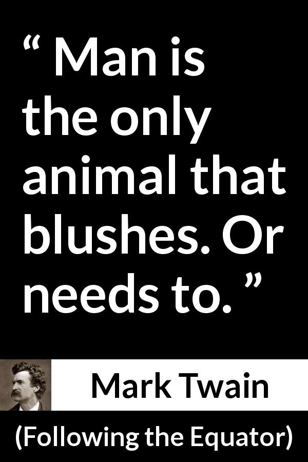 "Mark Twain about blushing (""Following the Equator"", 1897) - Man is the only animal that blushes. Or needs to."
