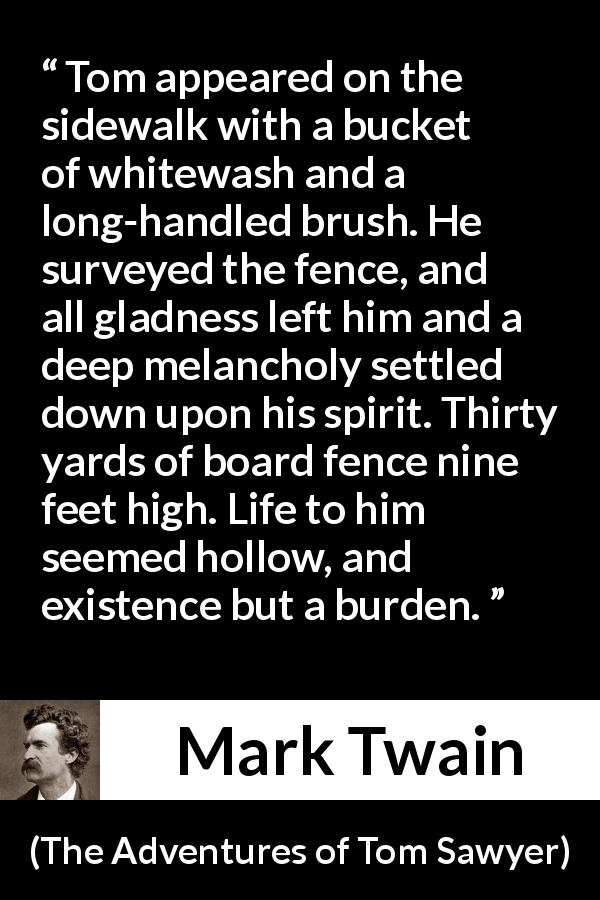 "Mark Twain about burden (""The Adventures of Tom Sawyer"", 1876) - Tom appeared on the sidewalk with a bucket of whitewash and a long-handled brush. He surveyed the fence, and all gladness left him and a deep melancholy settled down upon his spirit. Thirty yards of board fence nine feet high. Life to him seemed hollow, and existence but a burden."