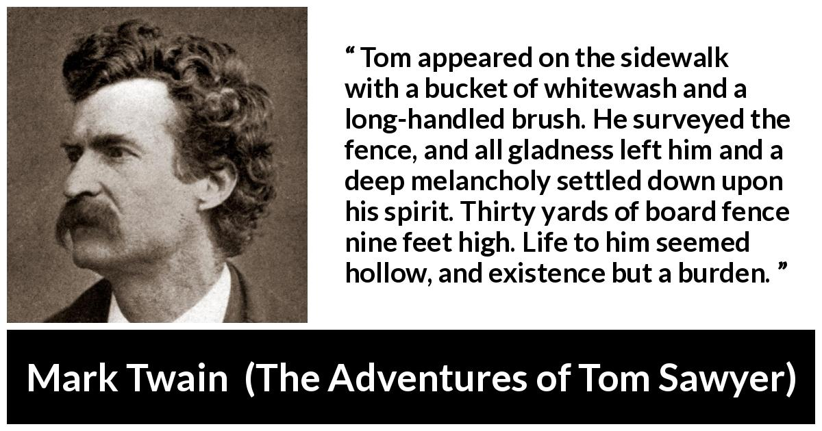 Mark Twain - The Adventures of Tom Sawyer - Tom appeared on the sidewalk with a bucket of whitewash and a long-handled brush. He surveyed the fence, and all gladness left him and a deep melancholy settled down upon his spirit. Thirty yards of board fence nine feet high. Life to him seemed hollow, and existence but a burden.