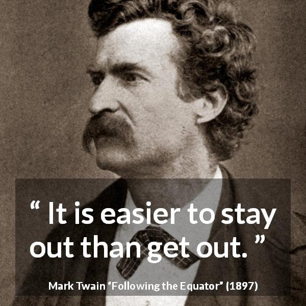 Mark Twain quote about caution from Following the Equator (1897) - It is easier to stay out than get out.