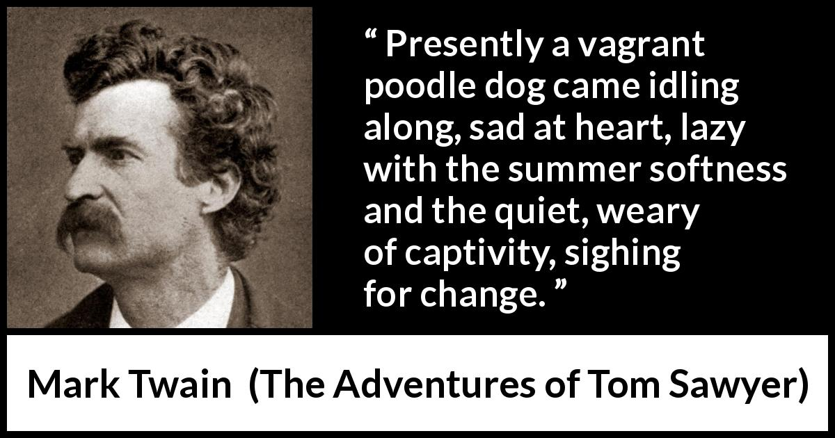 Mark Twain quote about change from The Adventures of Tom Sawyer (1876) - Presently a vagrant poodle dog came idling along, sad at heart, lazy with the summer softness and the quiet, weary of captivity, sighing for change.