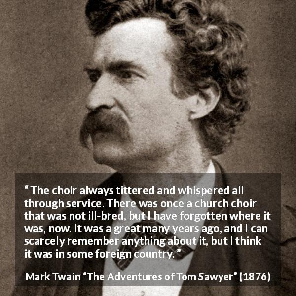 Mark Twain quote about churches from The Adventures of Tom Sawyer (1876) - The choir always tittered and whispered all through service. There was once a church choir that was not ill-bred, but I have forgotten where it was, now. It was a great many years ago, and I can scarcely remember anything about it, but I think it was in some foreign country.