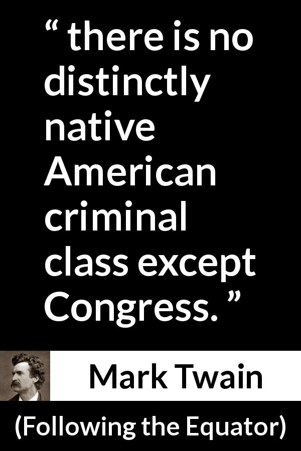 "Mark Twain about corruption (""Following the Equator"", 1897) - there is no distinctly native American criminal class except Congress."
