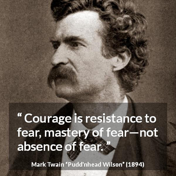 "Mark Twain about courage (""Pudd'nhead Wilson"", 1894) - Courage is resistance to fear, mastery of fear—not absence of fear."