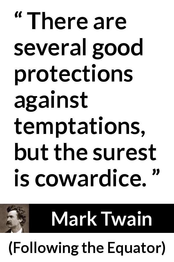 Mark Twain quote about cowardice from Following the Equator (1897) - There are several good protections against temptations, but the surest is cowardice.