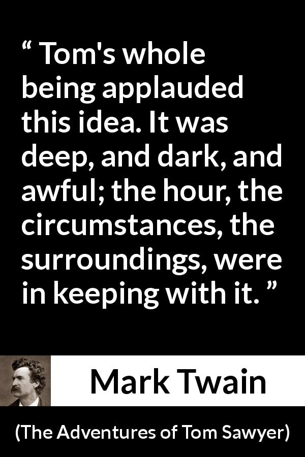 Mark Twain quote about darkness from The Adventures of Tom Sawyer (1876) - Tom's whole being applauded this idea. It was deep, and dark, and awful; the hour, the circumstances, the surroundings, were in keeping with it.