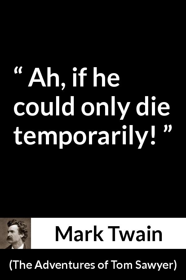 Mark Twain quote about death from The Adventures of Tom Sawyer (1876) - Ah, if he could only die temporarily!