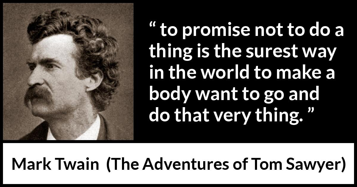 "Mark Twain about desire (""The Adventures of Tom Sawyer"", 1876) - to promise not to do a thing is the surest way in the world to make a body want to go and do that very thing."