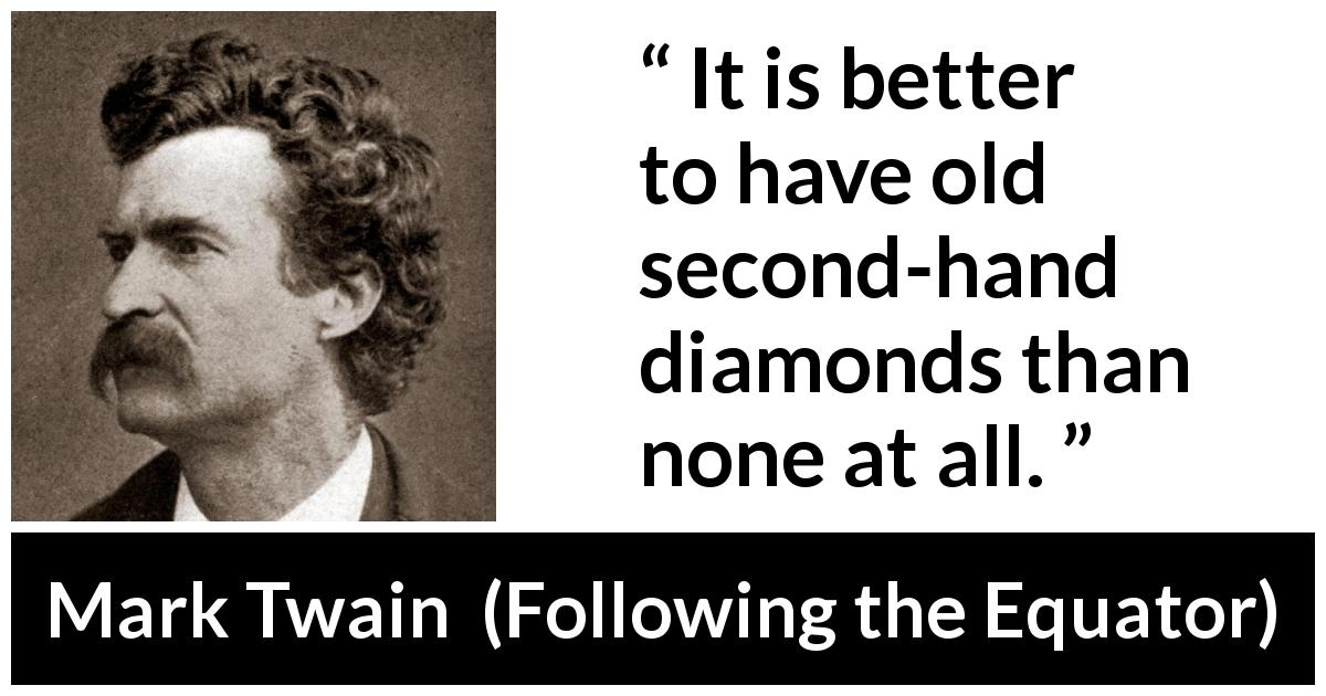 "Mark Twain about diamonds (""Following the Equator"", 1897) - It is better to have old second-hand diamonds than none at all."