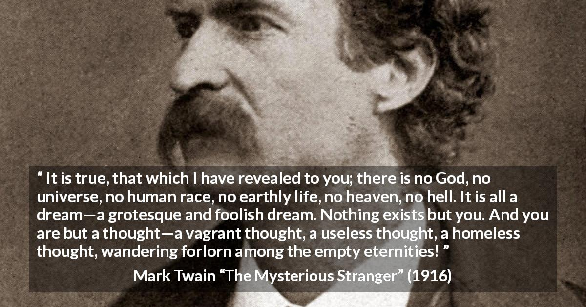 "Mark Twain about dream (""The Mysterious Stranger"", 1916) - It is true, that which I have revealed to you; there is no God, no universe, no human race, no earthly life, no heaven, no hell. It is all a dream—a grotesque and foolish dream. Nothing exists but you. And you are but a thought—a vagrant thought, a useless thought, a homeless thought, wandering forlorn among the empty eternities!"