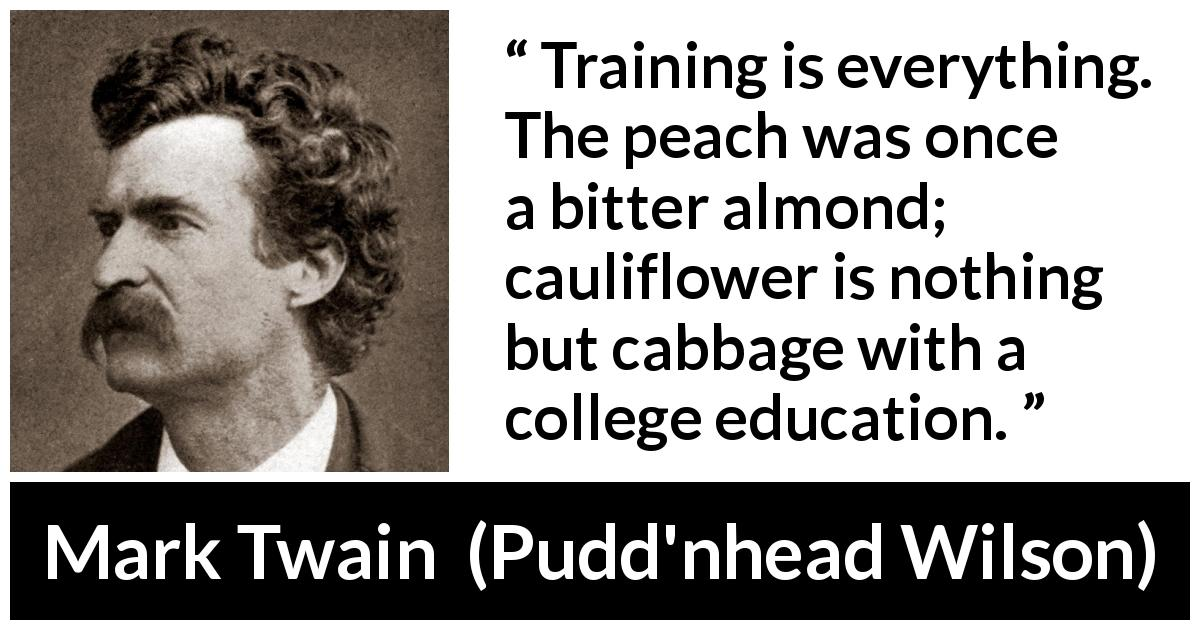 "Mark Twain about education (""Pudd'nhead Wilson"", 1894) - Training is everything. The peach was once a bitter almond; cauliflower is nothing but cabbage with a college education."