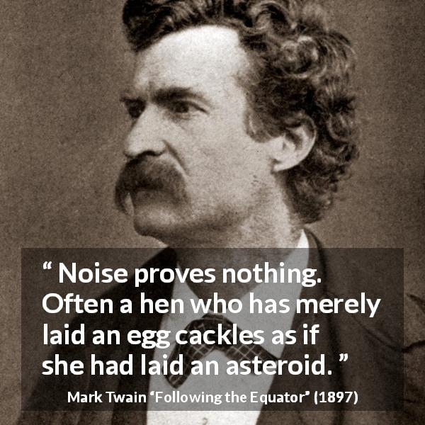 Mark Twain quote about egg from Following the Equator (1897) - Noise proves nothing. Often a hen who has merely laid an egg cackles as if she had laid an asteroid.