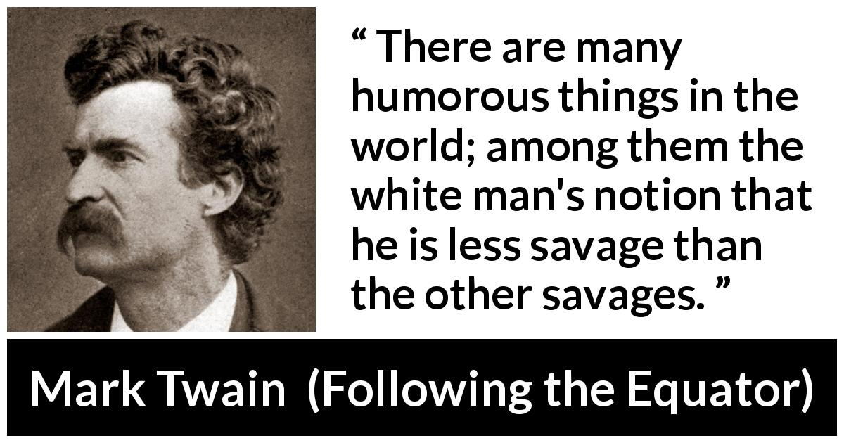 Mark Twain quote about equality from Following the Equator (1897) - There are many humorous things in the world; among them the white man's notion that he is less savage than the other savages.
