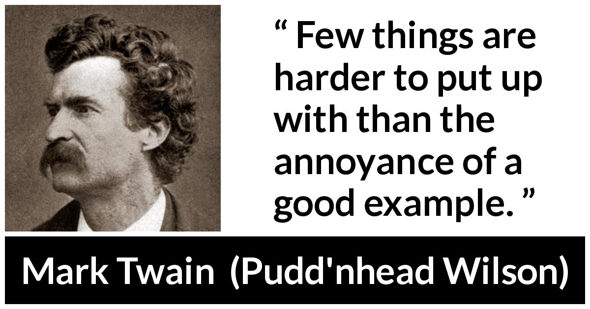 Mark Twain quote about example from Pudd'nhead Wilson (1894) - Few things are harder to put up with than the annoyance of a good example.