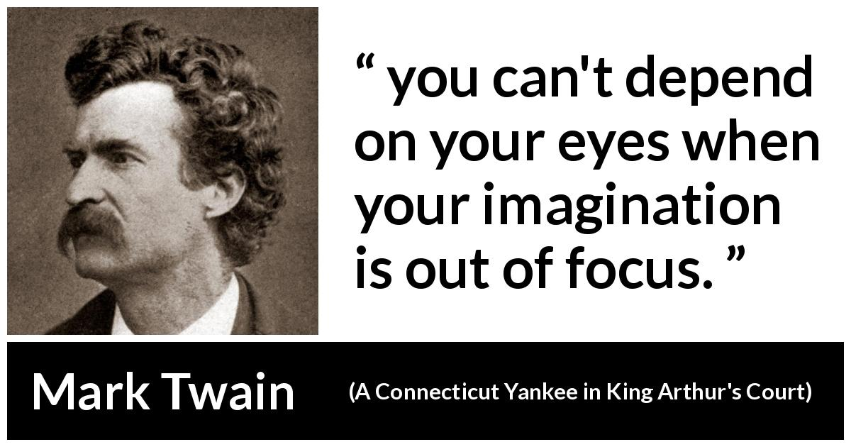 Mark Twain - A Connecticut Yankee in King Arthur's Court - you can't depend on your eyes when your imagination is out of focus.