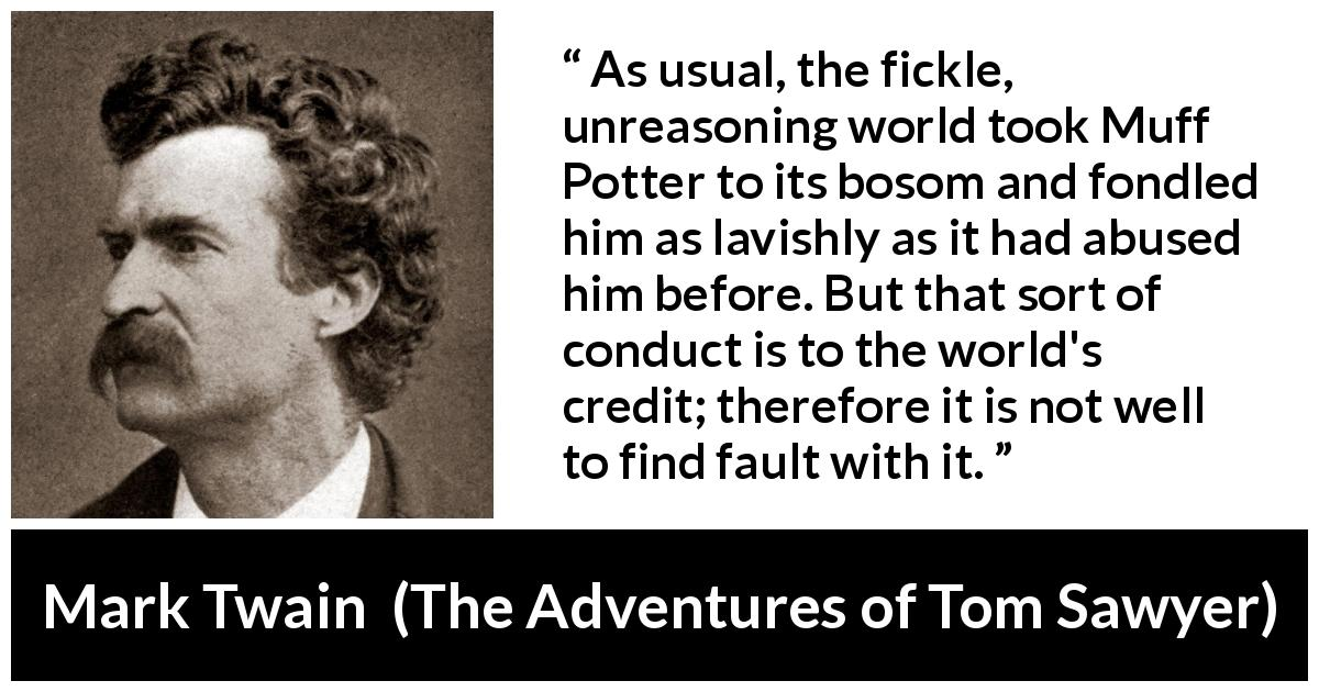 Mark Twain quote about fickleness from The Adventures of Tom Sawyer (1876) - As usual, the fickle, unreasoning world took Muff Potter to its bosom and fondled him as lavishly as it had abused him before. But that sort of conduct is to the world's credit; therefore it is not well to find fault with it.