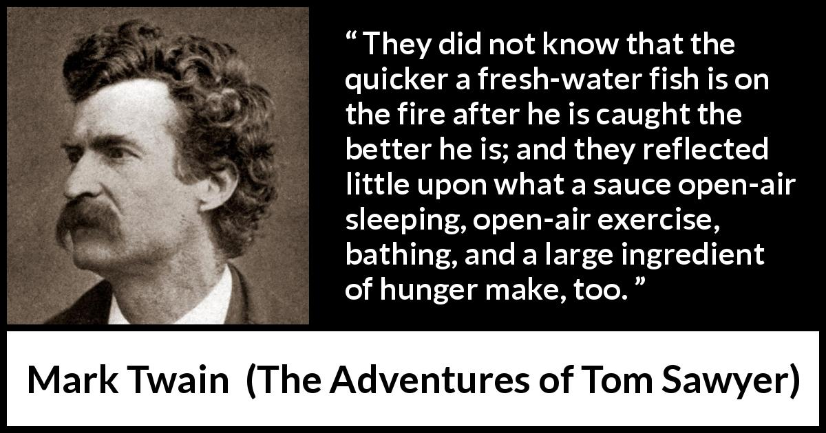 "Mark Twain about food (""The Adventures of Tom Sawyer"", 1876) - They did not know that the quicker a fresh-water fish is on the fire after he is caught the better he is; and they reflected little upon what a sauce open-air sleeping, open-air exercise, bathing, and a large ingredient of hunger make, too."