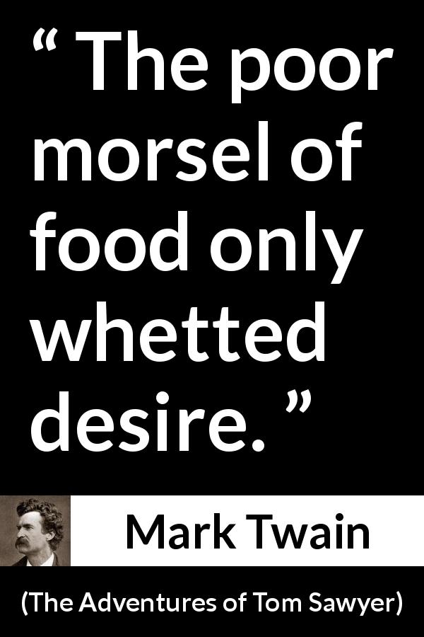 Mark Twain - The Adventures of Tom Sawyer - The poor morsel of food only whetted desire.