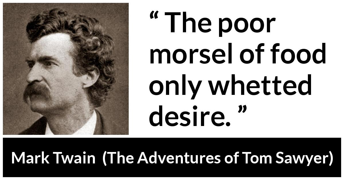 "Mark Twain about food (""The Adventures of Tom Sawyer"", 1876) - The poor morsel of food only whetted desire."
