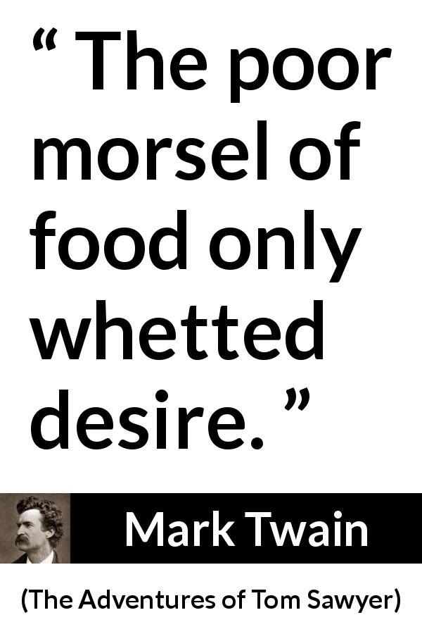 Mark Twain quote about food from The Adventures of Tom Sawyer (1876) - The poor morsel of food only whetted desire.