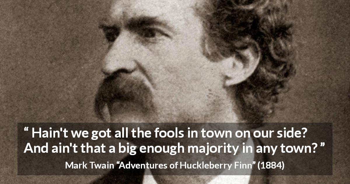 "Mark Twain about fools (""Adventures of Huckleberry Finn"", 1884) - Hain't we got all the fools in town on our side? And ain't that a big enough majority in any town?"