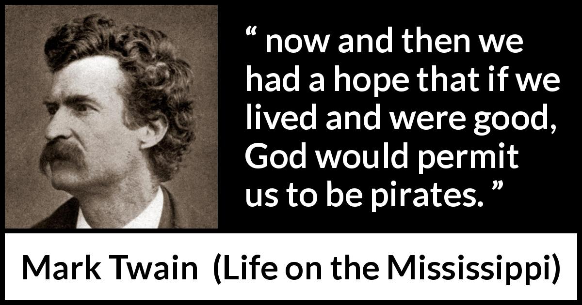 Mark Twain quote about goodness from Life on the Mississippi (1883) - now and then we had a hope that if we lived and were good, God would permit us to be pirates.