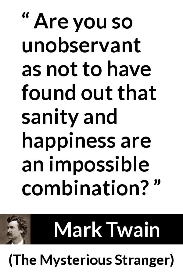 "Mark Twain about happiness (""The Mysterious Stranger"", 1916) - Are you so unobservant as not to have found out that sanity and happiness are an impossible combination?"