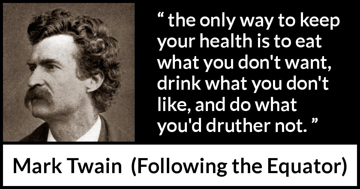 "Mark Twain about health (""Following the Equator"", 1897) - the only way to keep your health is to eat what you don't want, drink what you don't like, and do what you'd druther not."