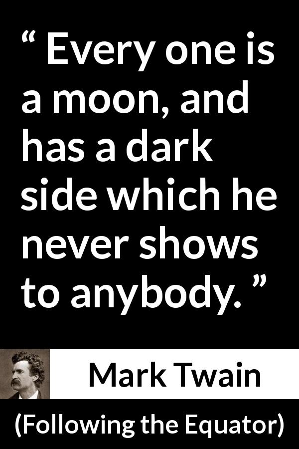 "Mark Twain about hiding (""Following the Equator"", 1897) - Every one is a moon, and has a dark side which he never shows to anybody."