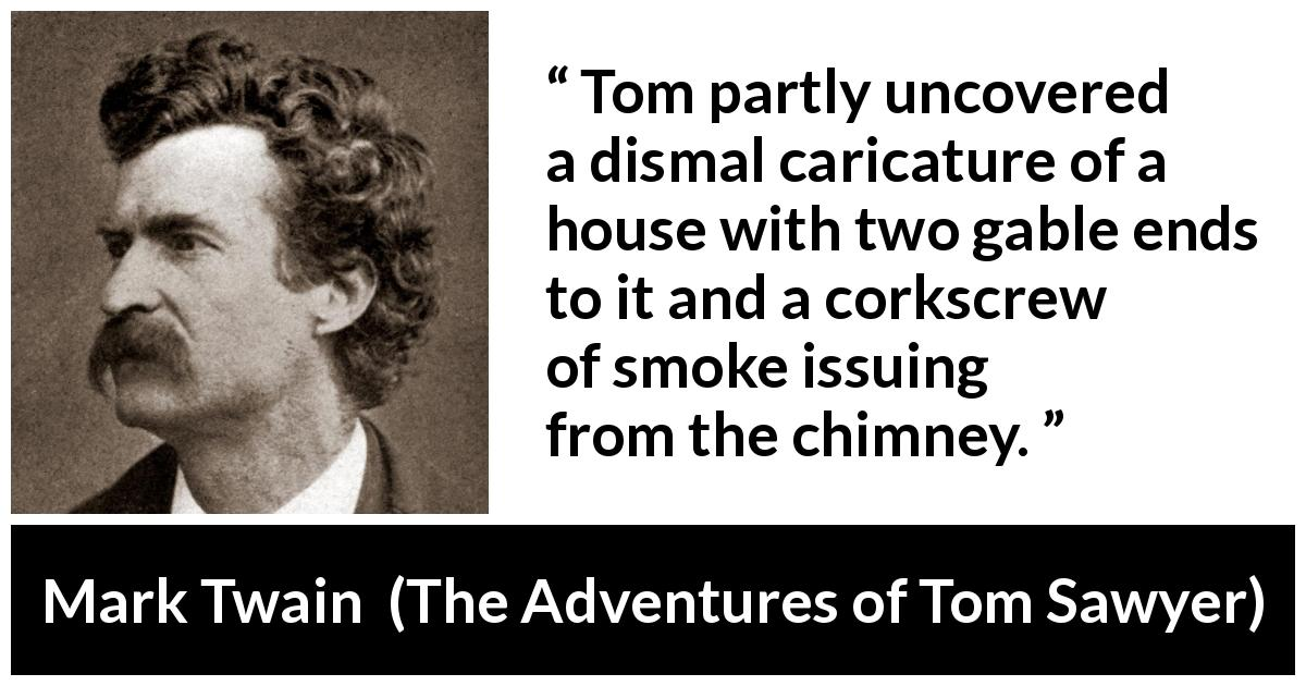 Mark Twain quote about house from The Adventures of Tom Sawyer (1876) - Tom partly uncovered a dismal caricature of a house with two gable ends to it and a corkscrew of smoke issuing from the chimney.