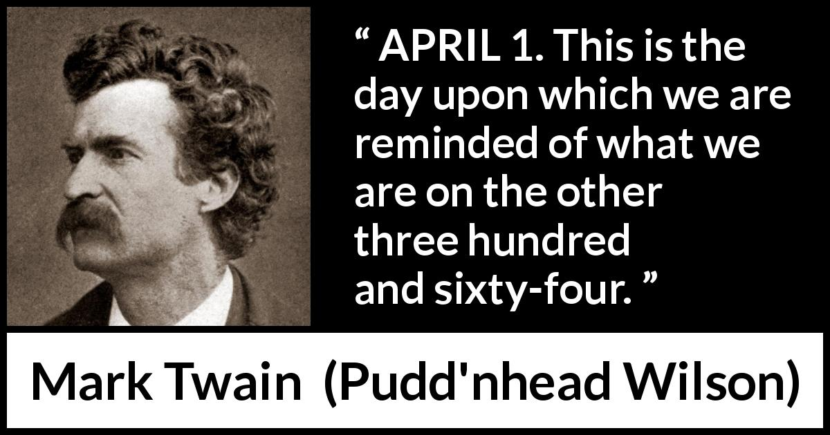 "Mark Twain about humor (""Pudd'nhead Wilson"", 1894) - APRIL 1. This is the day upon which we are reminded of what we are on the other three hundred and sixty-four."
