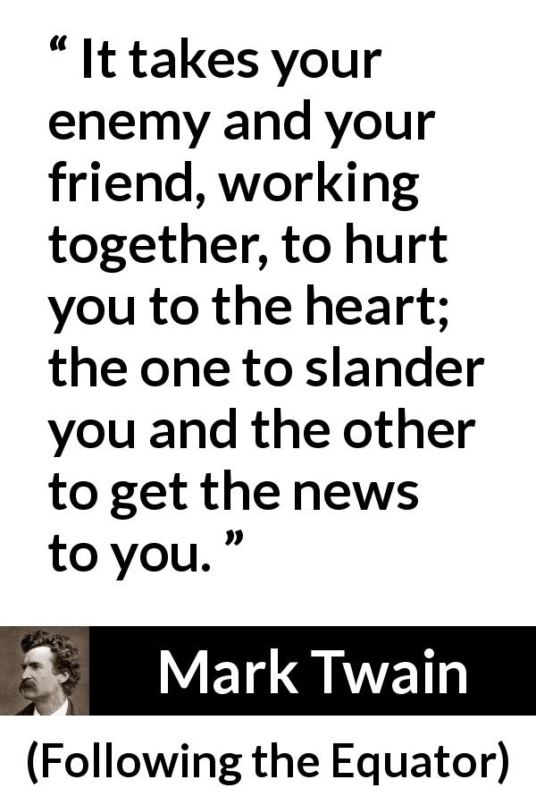 Mark Twain quote about hurting from Following the Equator (1897) - It takes your enemy and your friend, working together, to hurt you to the heart; the one to slander you and the other to get the news to you.