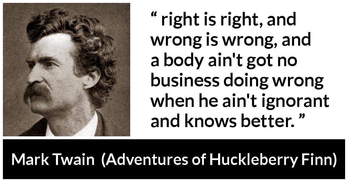 "Mark Twain about ignorance (""Adventures of Huckleberry Finn"", 1884) - right is right, and wrong is wrong, and a body ain't got no business doing wrong when he ain't ignorant and knows better."