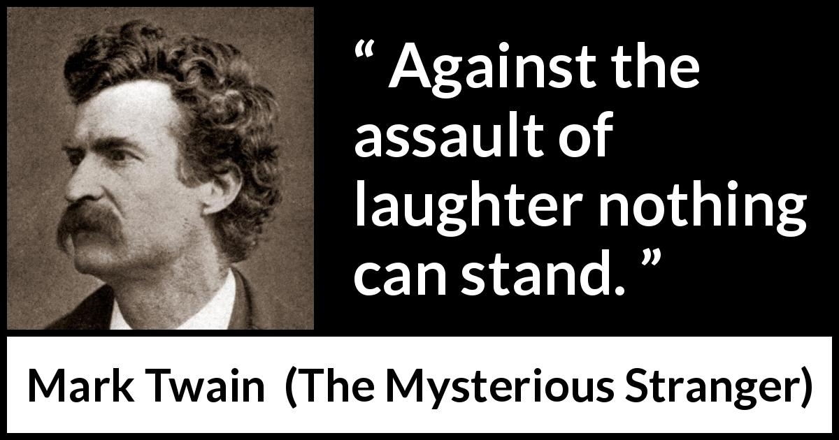 "Mark Twain about laughter (""The Mysterious Stranger"", 1916) - Against the assault of laughter nothing can stand."