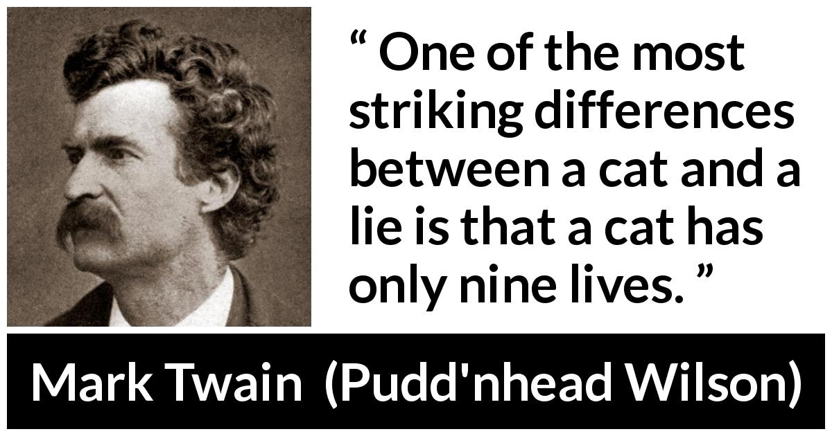 Mark Twain quote about lie from Pudd'nhead Wilson (1894) - One of the most striking differences between a cat and a lie is that a cat has only nine lives.