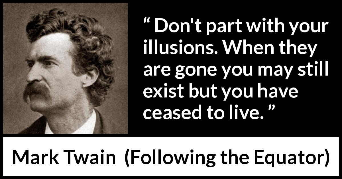 "Mark Twain about life (""Following the Equator"", 1897) - Don't part with your illusions. When they are gone you may still exist but you have ceased to live."