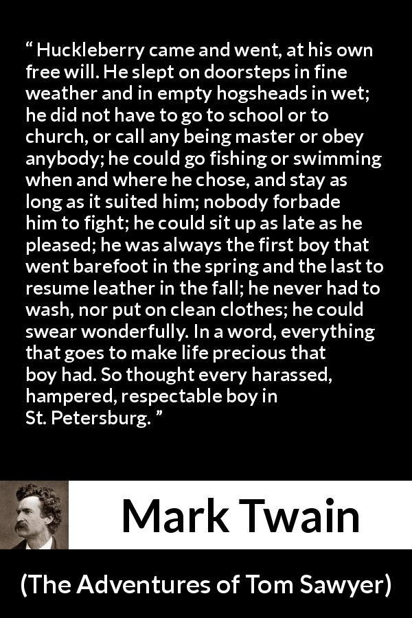 "Mark Twain about life (""The Adventures of Tom Sawyer"", 1876) - Huckleberry came and went, at his own free will. He slept on doorsteps in fine weather and in empty hogsheads in wet; he did not have to go to school or to church, or call any being master or obey anybody; he could go fishing or swimming when and where he chose, and stay as long as it suited him; nobody forbade him to fight; he could sit up as late as he pleased; he was always the first boy that went barefoot in the spring and the last to resume leather in the fall; he never had to wash, nor put on clean clothes; he could swear wonderfully. In a word, everything that goes to make life precious that boy had. So thought every harassed, hampered, respectable boy in St. Petersburg."