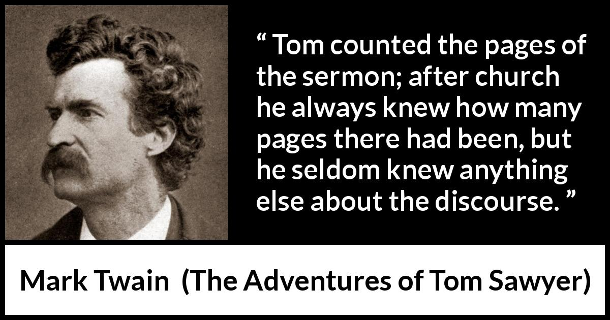 Mark Twain quote about listening from The Adventures of Tom Sawyer (1876) - Tom counted the pages of the sermon; after church he always knew how many pages there had been, but he seldom knew anything else about the discourse.