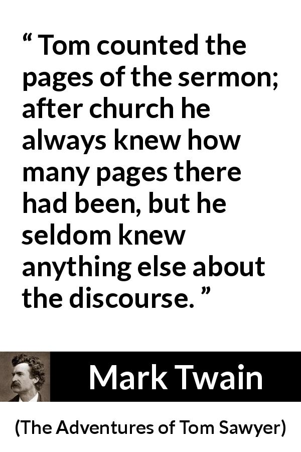 Mark Twain - The Adventures of Tom Sawyer - Tom counted the pages of the sermon; after church he always knew how many pages there had been, but he seldom knew anything else about the discourse.