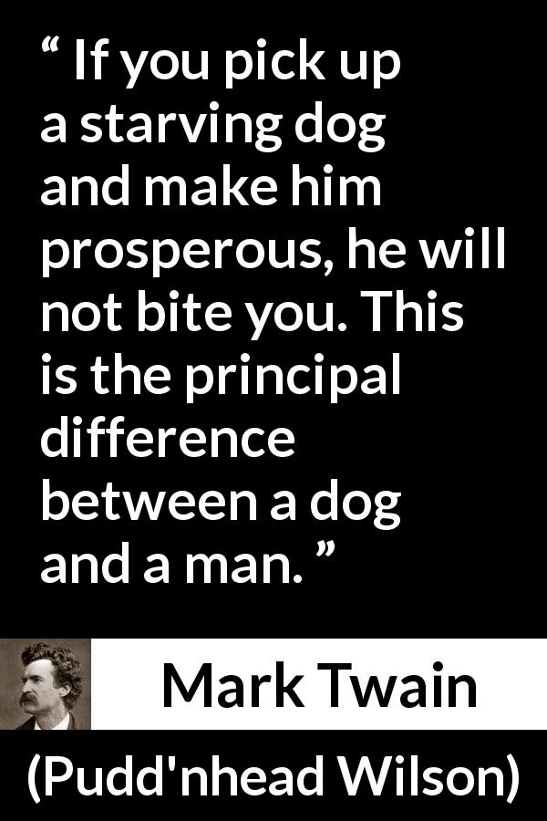 Mark Twain quote about man from Pudd'nhead Wilson (1894) - If you pick up a starving dog and make him prosperous, he will not bite you. This is the principal difference between a dog and a man.